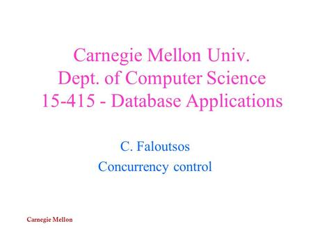 Carnegie Mellon Carnegie Mellon Univ. Dept. of Computer Science 15-415 - Database Applications C. Faloutsos Concurrency control.