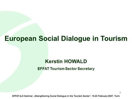 "1 EFFAT-ILO Seminar ""Strengthening Social Dialogue in the Tourism Sector"", 19-23 February 2007, Turin European Social Dialogue in Tourism Kerstin HOWALD."