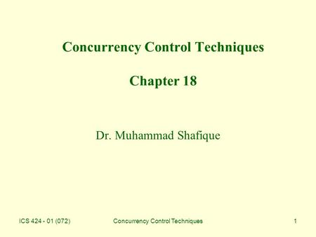 ICS 424 - 01 (072)Concurrency Control Techniques1 Concurrency Control Techniques Chapter 18 Dr. Muhammad Shafique.