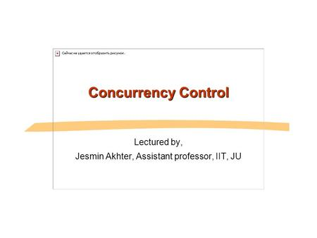 Concurrency Control Lectured by, Jesmin Akhter, Assistant professor, IIT, JU.