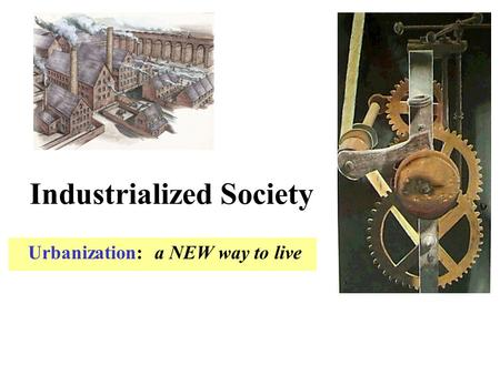 Industrialized Society Urbanization: a NEW way to live.