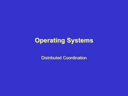 Operating Systems Distributed Coordination. Topics –Event Ordering –Mutual Exclusion –Atomicity –Concurrency Control Topics –Event Ordering –Mutual Exclusion.