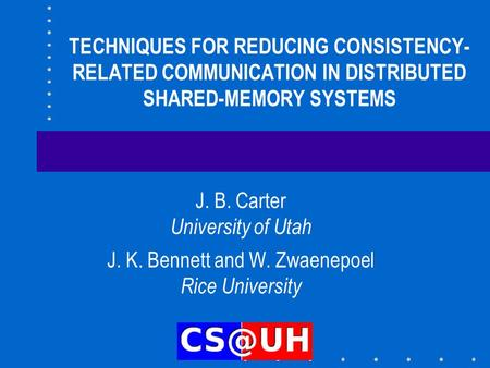 TECHNIQUES FOR REDUCING CONSISTENCY- RELATED COMMUNICATION IN DISTRIBUTED SHARED-MEMORY SYSTEMS J. B. Carter University of Utah J. K. Bennett and W. Zwaenepoel.