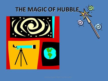 THE MAGIC OF HUBBLE Caroline Goode NASA Top Stars 2010.