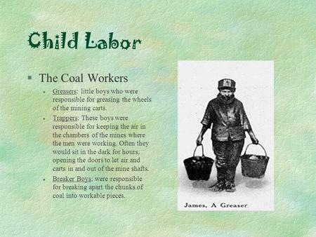 Child Labor §The Coal Workers l Greasers: little boys who were responsible for greasing the wheels of the mining carts. l Trappers: These boys were responsible.