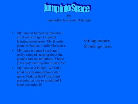 By Samantha, Jenna, and Ashleigh My name is Samantha Shannon. I am 9 years of age. I enjoyed learning about space. My favorite planet is Jupiter. I really.