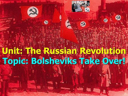 Unit: The Russian Revolution Topic: Bolsheviks Take Over!