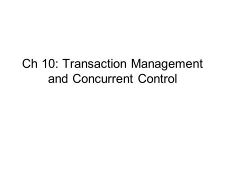 Ch 10: Transaction Management and Concurrent Control.