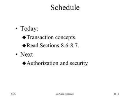 SCUJoAnne Holliday11–1 Schedule Today: u Transaction concepts. u Read Sections 8.6-8.7. Next u Authorization and security.