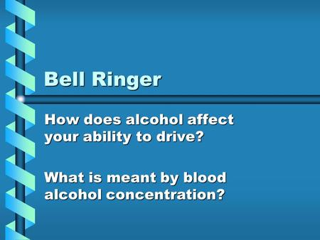 Bell Ringer How does alcohol affect your ability to drive? What is meant by blood alcohol concentration?