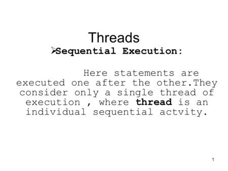 1 Threads  Sequential Execution: Here statements are executed one after the other.They consider only a single thread of execution, where thread is an.