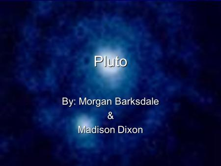 "Pluto By: Morgan Barksdale & Madison Dixon. What Pluto is… Pluto used to be known as the 9 th planet in our solar system. But, now it is known as a ""dwarf."