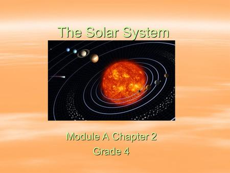 The Solar System Module A Chapter 2 Grade 4. The Sun Center of the universe Has the greatest mass Largest, brightest and hottest object in the solar system.