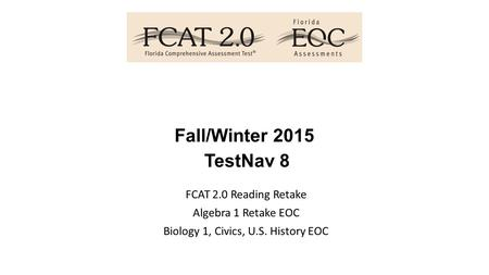 Fall/Winter 2015 TestNav 8 FCAT 2.0 Reading Retake Algebra 1 Retake EOC Biology 1, Civics, U.S. History EOC.