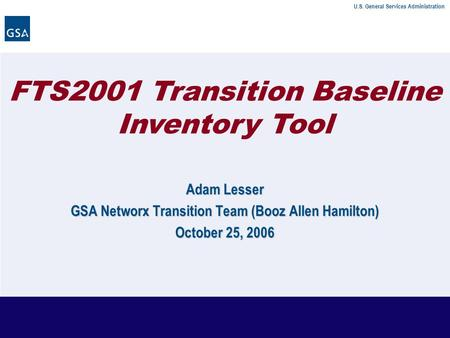U.S. General Services Administration FTS2001 Transition Baseline Inventory Tool Adam Lesser GSA Networx Transition Team (Booz Allen Hamilton) October 25,