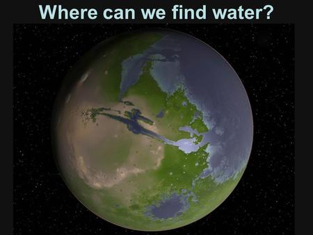 Where can we find water?. Importance of water to life Water to drink; we need to stay hydrated to remain alive; we are 55 – 75% water! Solar energy converted.