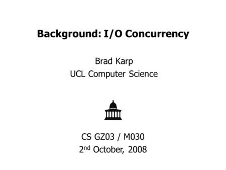 Background: I/O Concurrency Brad Karp UCL Computer Science CS GZ03 / M030 2 nd October, 2008.