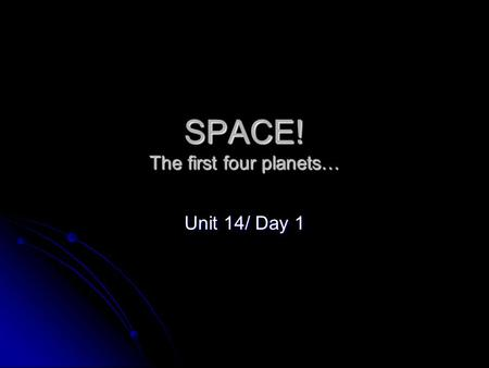 SPACE! The first four planets… Unit 14/ Day 1. Terrestrial Planets The inner planets; highly dense and rocky planets nearest to the sun; Mercury, Venus,