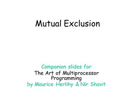 Mutual Exclusion Companion slides for The Art of Multiprocessor Programming by Maurice Herlihy & Nir Shavit.