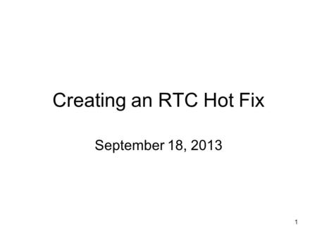 1 Creating an RTC Hot Fix September 18, 2013. 2 Steps for creating a hot fix Find the work item where the defect is resolved. Check for existing hot fixes.