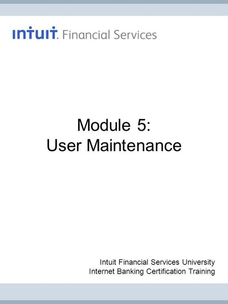 Module 5: User Maintenance Intuit Financial Services University Internet Banking Certification Training.