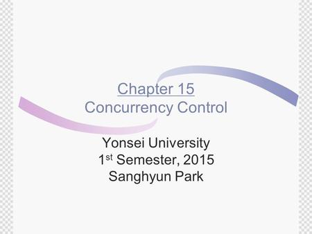 Chapter 15 Concurrency Control Yonsei University 1 st Semester, 2015 Sanghyun Park.