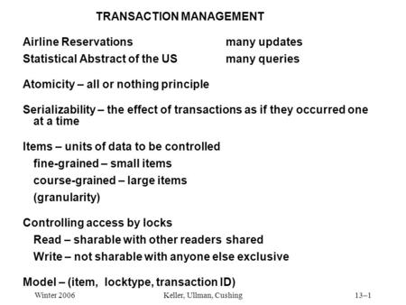 Winter 2006Keller, Ullman, Cushing13–1 TRANSACTION MANAGEMENT Airline Reservationsmany updates Statistical Abstract of the USmany queries Atomicity – all.
