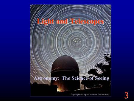 3 Copyright – Anglo Australian Observatory Light and Telescopes Astronomy: The Science of Seeing.