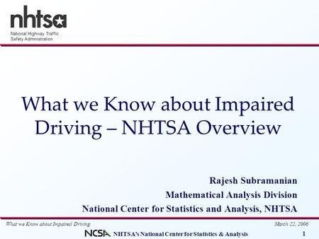 NHTSA's National Center for Statistics & Analysis 1 National Highway Traffic Safety Administration What we Know about Impaired Driving March 22, 2006 What.