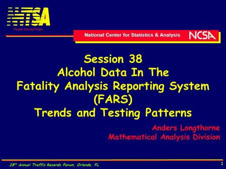 National Center for Statistics & Analysis People Saving People 28 th Annual Traffic Records Forum, Orlando, FL 1 Session 38 Alcohol Data In The Fatality.