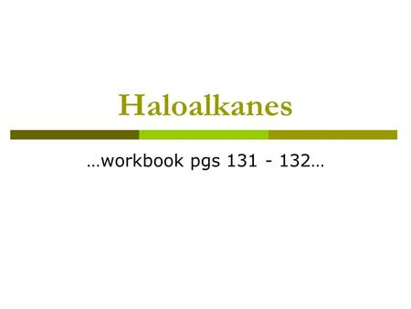 Haloalkanes …workbook pgs 131 - 132…. Haloalkanes  Compound where a halogen (Group 17) replaces one of the hydrogens on a carbon  Prepared by substitution.