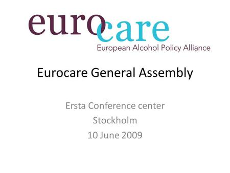 Eurocare General Assembly Ersta Conference center Stockholm 10 June 2009.