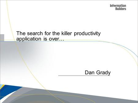 Dan Grady The search for the killer productivity application is over… Copyright 2009, Information Builders. Slide 1.
