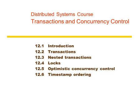 Distributed Systems Course Transactions and Concurrency Control 12.1Introduction 12.2Transactions 12.3Nested transactions 12.4Locks 12.5Optimistic concurrency.