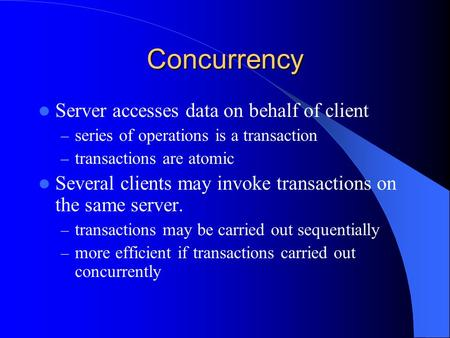 Concurrency Server accesses data on behalf of client – series of operations is a transaction – transactions are atomic Several clients may invoke transactions.