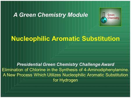A Green Chemistry Module Nucleophilic Aromatic Substitution Presidential Green Chemistry Challenge Award Elimination of Chlorine in the Synthesis of 4-Aminodiphenylamine.