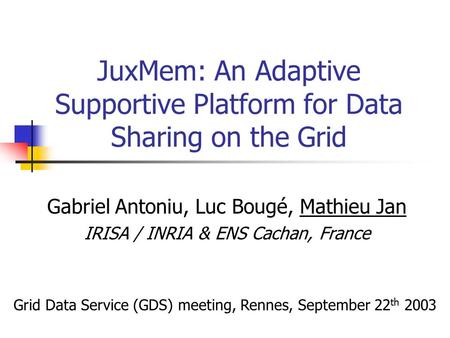 JuxMem: An Adaptive Supportive Platform for Data Sharing on the Grid Gabriel Antoniu, Luc Bougé, Mathieu Jan IRISA / INRIA & ENS Cachan, France Grid Data.