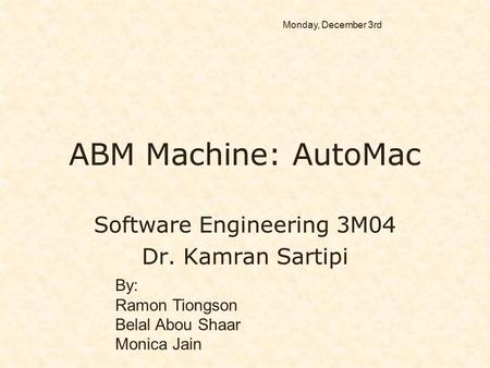 ABM Machine: AutoMac Software Engineering 3M04 Dr. Kamran Sartipi Software Engineering 3M04 Dr. Kamran Sartipi By: Ramon Tiongson Belal Abou Shaar Monica.