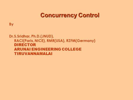 Concurrency Control Concurrency Control By Dr.S.Sridhar, Ph.D.(JNUD), RACI(Paris, NICE), RMR(USA), RZFM(Germany) DIRECTOR ARUNAI ENGINEERING COLLEGE TIRUVANNAMALAI.