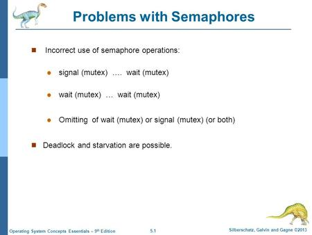 5.1 Silberschatz, Galvin and Gagne ©2013 Operating System Concepts Essentials – 9 th Edition Problems with Semaphores Incorrect use of semaphore operations: