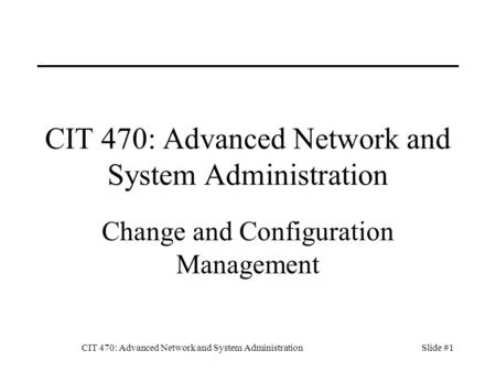 CIT 470: Advanced Network and System AdministrationSlide #1 CIT 470: Advanced Network and System Administration Change and Configuration Management.