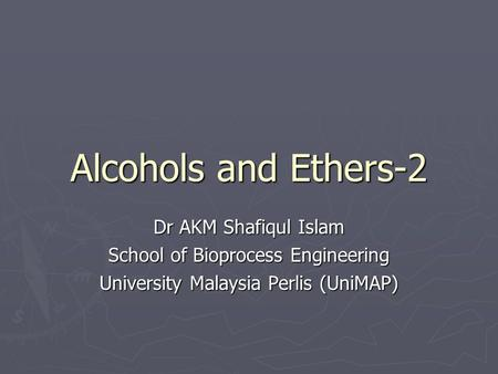 Alcohols and Ethers-2 Dr AKM Shafiqul Islam School of Bioprocess Engineering University Malaysia Perlis (UniMAP)