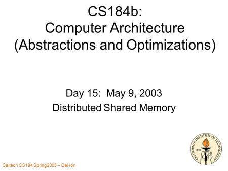Caltech CS184 Spring2003 -- DeHon 1 CS184b: Computer Architecture (Abstractions and Optimizations) Day 15: May 9, 2003 Distributed Shared Memory.