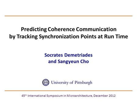 Predicting Coherence Communication by Tracking Synchronization Points at Run Time Socrates Demetriades and Sangyeun Cho 45 th International Symposium in.