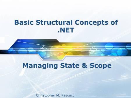 Christopher M. Pascucci Basic Structural Concepts of.NET Managing State & Scope.