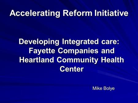Accelerating Reform Initiative Developing Integrated care: Fayette Companies and Heartland Community Health Center Mike Bolye.