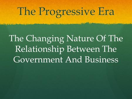 The Progressive Era The Changing Nature Of The Relationship Between The Government And Business.
