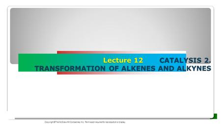 Lecture 12 CATALYSIS 2. TRANSFORMATION OF ALKENES AND ALKYNES Copyright ©The McGraw-Hill Companies, Inc. Permission required for reproduction or display.