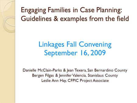 Engaging Families in Case Planning: Guidelines & examples from the field Linkages Fall Convening September 16, 2009 Danielle McClain-Parks & Jean Texera,
