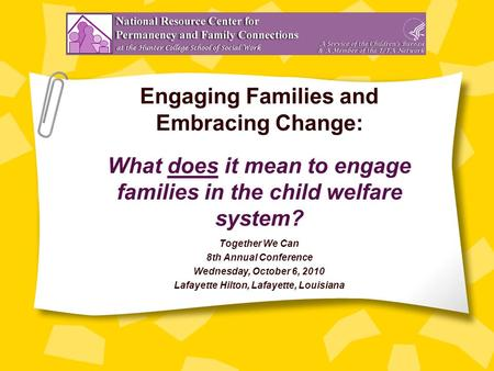 Engaging Families and Embracing Change: What does it mean to engage families in the child welfare system? Together We Can 8th Annual Conference Wednesday,